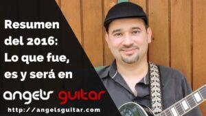 Resumen del 2016: Lo que fue, es y será en Angel's Guitar